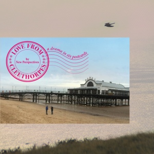 A collage,  a picture of a postcard  on top of a picture of a shimmering sea. The postcard depicts a pier on a beach, and a pink round stamp mark on top saying Love from cleethorpes by new perspectives a drama in six postcards
